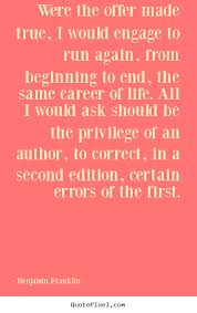 Nice Career Quotes ~Were The OFfer made True, I Would Engage To Run Again.., The Same Career Of Life, All i Would Ask Should  BE The Privilodege of An Anthor, To Correct..