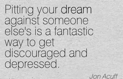 NIce Carerer Quotes By  Jon Acuff~Pitting Your Dream Against Someone Else's Is A Fantastic Way To Get Discouraged And Depressed.