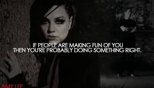 Nice Celebrity Quote By Amy lee~ If people are making fun of you then you're probably doing something right.