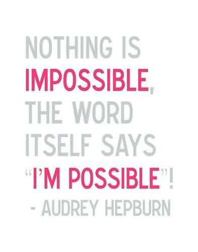 Nice  Celebrity Quote By Audrey Hepburn~ Nothing is impossible the word  itself says .I'm Possible.