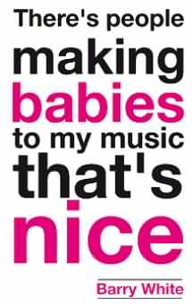 Nice Celebrity Quote By Barry White~ There's people making babies to my music that's nice.
