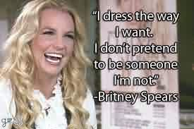 Nice  Celebrity Quote By Britney Spears~  I dress the way i want. I don't pretend to be someone i'm not.