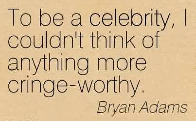 Nice  Celebrity Quote By Bryan Adams~ To be a celebrity, I couldn't think of anything more cringe-worthy.