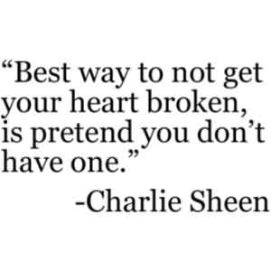 Nice Celebrity Quote By Charlie Sheen~ Best way to not get your heart broken is pretend you don't have one.