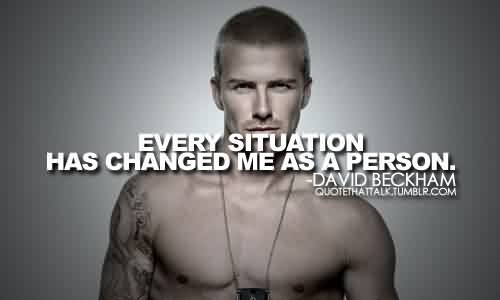 Nice Celebrity Quote BY David Beckham~ Every Situation has changed me as a person.
