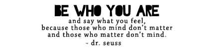 Nice  Celebrity Quote By Dr. Seuss~ Be who you are and say what you feel…