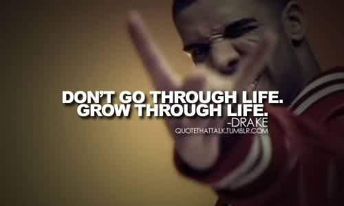 Nice  Celebrity Quote By Drake~ don't go through life. Grow through life.