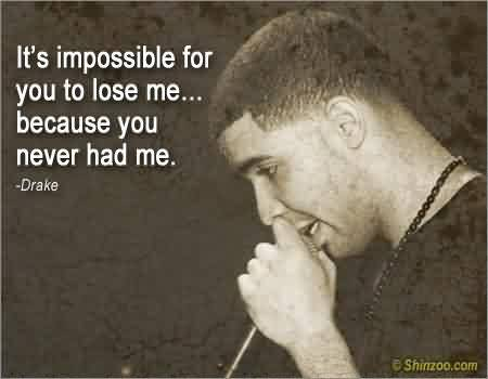 Nice  Celebrity Quote By Drake~ It's impossible For you to lose me…