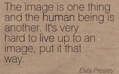 Nice  Celebrity Quote By Elvis Presley~The image is one thing and the human being is another. It's very hard to live up to an image, put it that way.