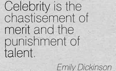 Nice  Celebrity Quote By Emily Dickinson ~ Celebrity is the chastisement of merit and the punishment of talent.