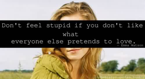 Nice  Celebrity Quote By Emma watson~ Don't feel stupid if you don't like what everyone else pretends to love.