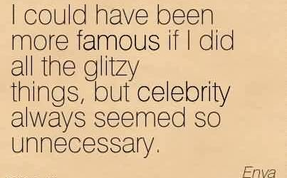 Nice  Celebrity Quote By Enya~I could have been more famous if I did all the glitzy things, but celebrity always seemed so unnecessary.
