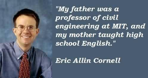 Nice Celebrity Quote By Eric Allin Cornell~ My Father was a professor of civil engineering at MIt…