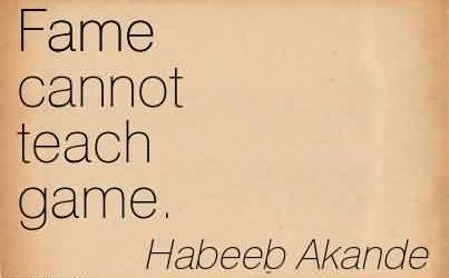 Nice  Celebrity Quote By Habeeb Akande~ Fame cannot teach game.