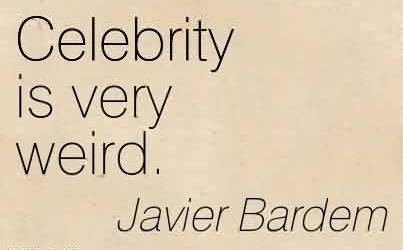 Nice  Celebrity Quote By Javier Bardem ~ Celebrity is Very Weird.