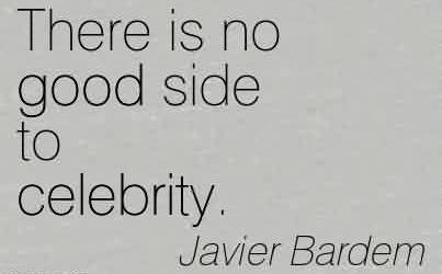 Nice Celebrity Quote By Javier Bardem ~There is no good side to celebrity.