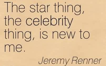 Nice  Celebrity Quote By Jeremy Renner~ The star thing, the celebrity thing, is new to me.