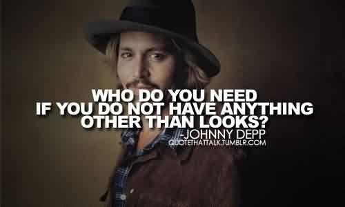 Nice Celebrity Quote By Johnny Depp~ Who do you need if you do not have anything other than look.
