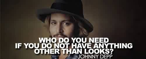 Nice Celebrity Quote By Johnny Depp~ who do you need if you do not have anything other than looks.
