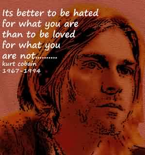 Nice Celebrity Quote By Kurt Cobain~ Its better to be hated for what you are than to be loved for what you are not.