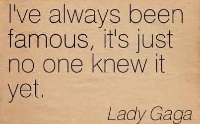 Nice Celebrity Quote By Lady Gaga ~ I've always been famous, it's just no one knew it yet.