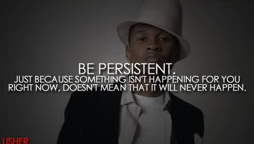 Nice Celebrity Quote By Lisher ~Be Persistent. Just Because Something isn't happening for you right now , doesn't mean that it will never happen.