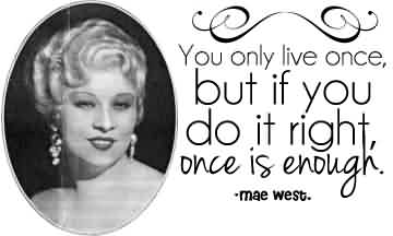 Nice  Celebrity Quote By Mae west~ Youi only live once but if you do it righth once is enough