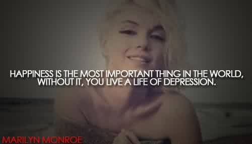 Nice Celebrity Quote By Maril Yn Monroe~ Happiness is the most impoortant thing in the world, without it, you live a life of depression.