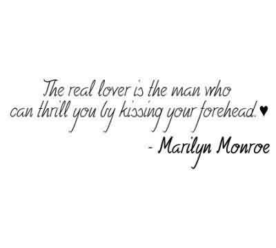 Nice  Celebrity Quote By Marilyn Monroe~ The real lover is the man who can thrill you by kissing your forehead.