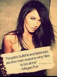 Nice  Celebrity Quote By Megan Fox~ People's Bullshit and fakeness are the main reasons why i like to be alone.