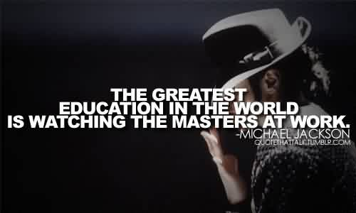 Nice Celebrity Quote By Michael Jackson~ The greatest education in teh world is watching the  masters at work.