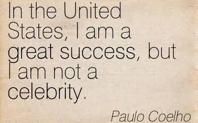 Nice  Celebrity Quote By Paulo Coelho ~  In the United States, I am a great success, but I am not a celebrity.