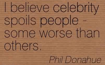 Nice Celebrity Quote by Phil Donahue ~  I believe celebrity spoils people - some worse than others.