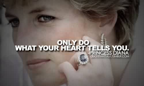 Nice  Celebrity Quote By Princess Diana~ Only do what your heart tells you.