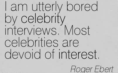 Nice Celebrity Quote By Roger Ebert~ I am utterly bored by celebrity interviews. Most celebrities are devoid of interest.