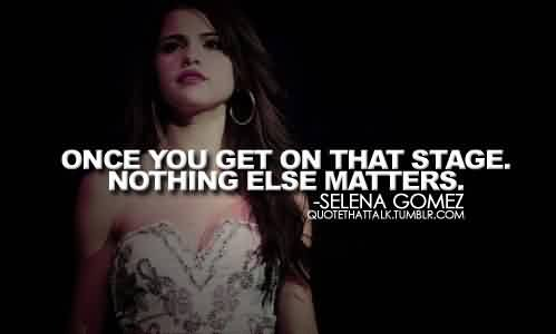 Nice  Celebrity Quote By Selena Gomez~ Once you get on That stage Nothing else matters.