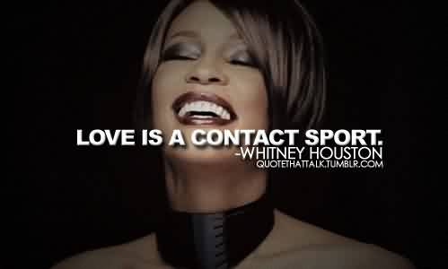 Nice Celebrity Quote By Whitney Houston~ Love is a contact sport.