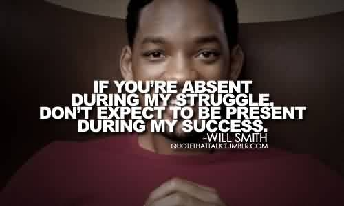Nice Celebrity Quote By Will Smith ~ If you're absent during my struggle.