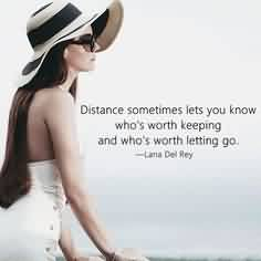 Nice  Celebrity Quote ~ Distance sometimes lets you know who's worth keeping and who's worth letting go.