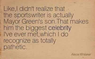 Nice  Celebrity Quote ~ Like,I didn't realize that the sportswriter is actually Mayor Green's son.That makes him the biggest celebrity I've ever met,which I do recognize as totally pathetic.