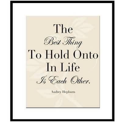 Nice Celebrity Quote ~ The Best Thing to hold onto in life is each other.