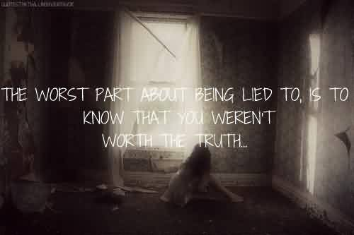 Nice Celebrity Quote ~ The Worst part about being lied to,is to know that you weren't worth the truth