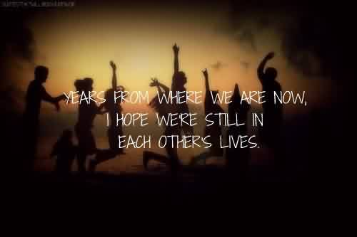 Nice Celebrity Quote~ Years from where we are now . I hope we're still in each other's lives.