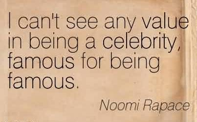 Nice Celebrity QuoteBy Noomi Rapace~ I can't see any value in being a celebrity, famous for being famous.