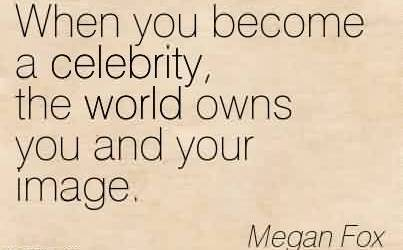 Nice Celebrity QuotesBy Megan Fox ~ When you become a celebrity, the world owns you and your image.