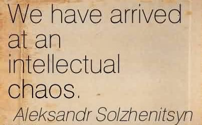 Nice Chaos Quote by Aleksandr Solzhenitsyn~We Have Arrived At An Intellectual Chaos.