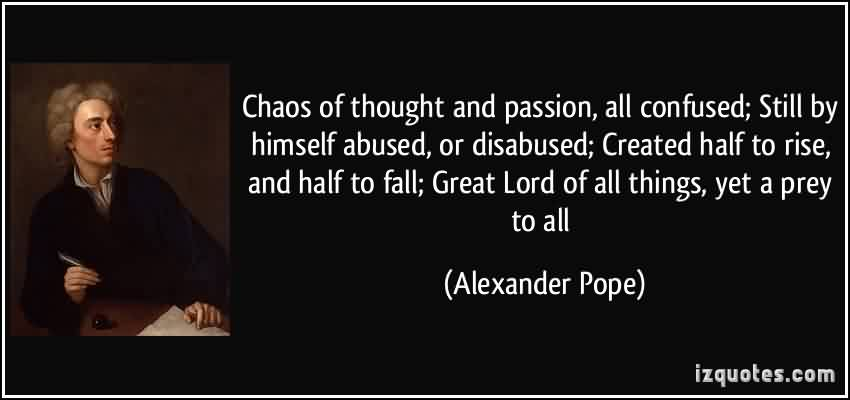 Nice Chaos Quote by Alexander Pope~ Chaos of thought and passion , all confused; Still by himself abused, or disabused;Created half to rise,and half to fall..