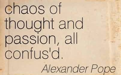 Nice Chaos Quote  by Alexander Pope~Chaos Of Thought And Passion, All Confus'd.