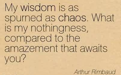 Nice Chaos Quote By Arthur Rimbaud ~My Wisdom Is As Spurned As Chaos. What is My Nothingness, Compared to The Amazement That Awaits You!