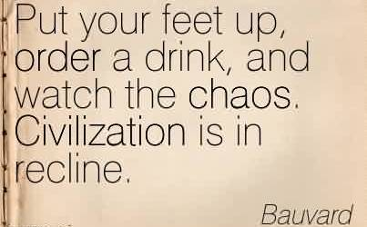Nice Chaos Quote By Bauvard~Put your feet up, order a drink, and watch the chaos. Civilization is in recline.